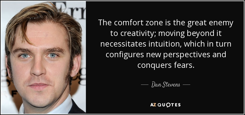The comfort zone is the great enemy to creativity; moving beyond it necessitates intuition, which in turn configures new perspectives and conquers fears. - Dan Stevens