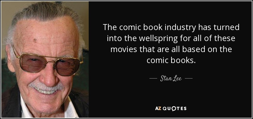 The comic book industry has turned into the wellspring for all of these movies that are all based on the comic books. - Stan Lee