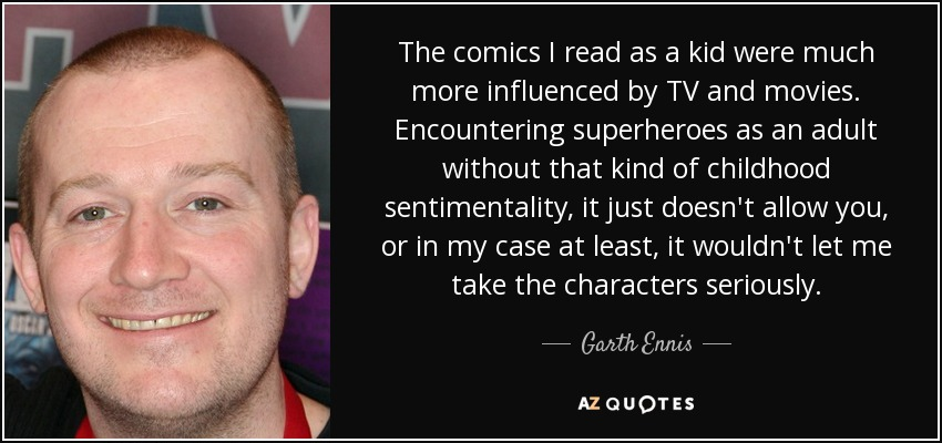 The comics I read as a kid were much more influenced by TV and movies. Encountering superheroes as an adult without that kind of childhood sentimentality, it just doesn't allow you, or in my case at least, it wouldn't let me take the characters seriously. - Garth Ennis