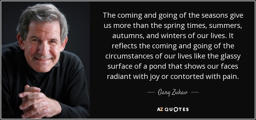 The coming and going of the seasons give us more than the spring times, summers, autumns, and winters of our lives. It reflects the coming and going of the circumstances of our lives like the glassy surface of a pond that shows our faces radiant with joy or contorted with pain. - Gary Zukav