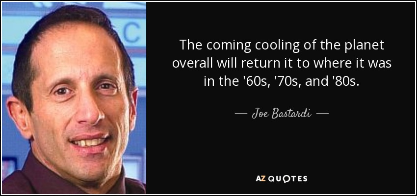 The coming cooling of the planet overall will return it to where it was in the '60s, '70s, and '80s. - Joe Bastardi