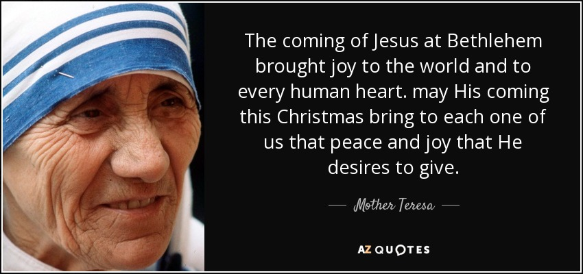 The coming of Jesus at Bethlehem brought joy to the world and to every human heart. may His coming this Christmas bring to each one of us that peace and joy that He desires to give. - Mother Teresa