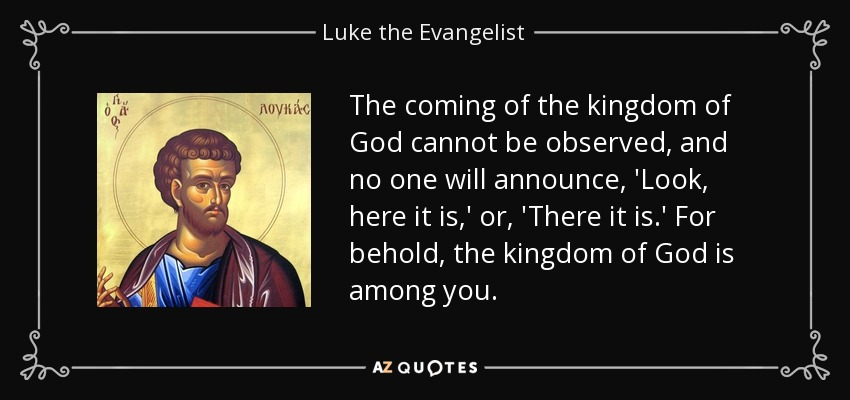 The coming of the kingdom of God cannot be observed, and no one will announce, 'Look, here it is,' or, 'There it is.' For behold, the kingdom of God is among you. - Luke the Evangelist