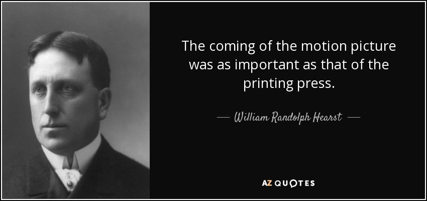 The coming of the motion picture was as important as that of the printing press. - William Randolph Hearst