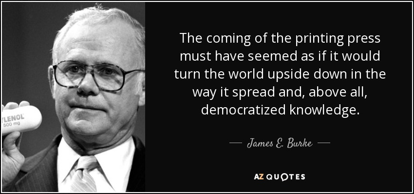 The coming of the printing press must have seemed as if it would turn the world upside down in the way it spread and, above all, democratized knowledge. - James E. Burke
