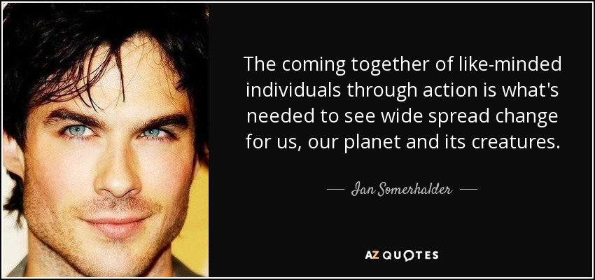 The coming together of like-minded individuals through action is what's needed to see wide spread change for us, our planet and its creatures. - Ian Somerhalder