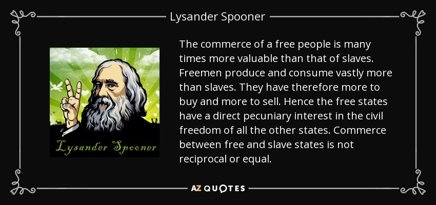 The commerce of a free people is many times more valuable than that of slaves. Freemen produce and consume vastly more than slaves. They have therefore more to buy and more to sell. Hence the free states have a direct pecuniary interest in the civil freedom of all the other states. Commerce between free and slave states is not reciprocal or equal. - Lysander Spooner