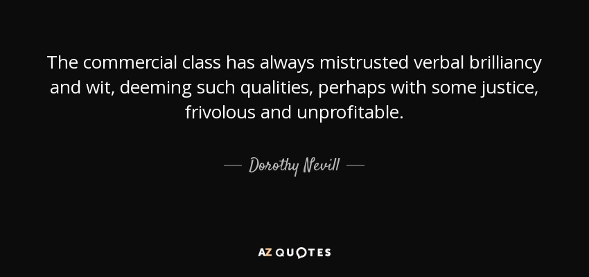 The commercial class has always mistrusted verbal brilliancy and wit, deeming such qualities, perhaps with some justice, frivolous and unprofitable. - Dorothy Nevill