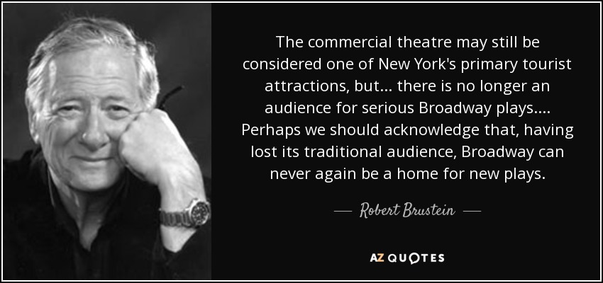 The commercial theatre may still be considered one of New York's primary tourist attractions, but . . . there is no longer an audience for serious Broadway plays. . . . Perhaps we should acknowledge that, having lost its traditional audience, Broadway can never again be a home for new plays. - Robert Brustein