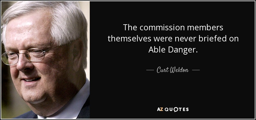 The commission members themselves were never briefed on Able Danger. - Curt Weldon