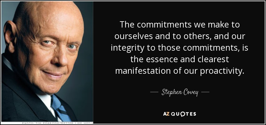 The commitments we make to ourselves and to others, and our integrity to those commitments, is the essence and clearest manifestation of our proactivity. - Stephen Covey