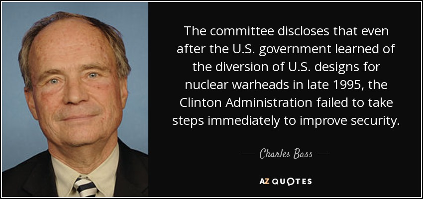 The committee discloses that even after the U.S. government learned of the diversion of U.S. designs for nuclear warheads in late 1995, the Clinton Administration failed to take steps immediately to improve security. - Charles Bass
