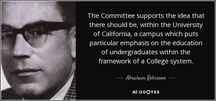 The Committee supports the idea that there should be, within the University of California, a campus which puts particular emphasis on the education of undergraduates within the framework of a College system. - Abraham Robinson