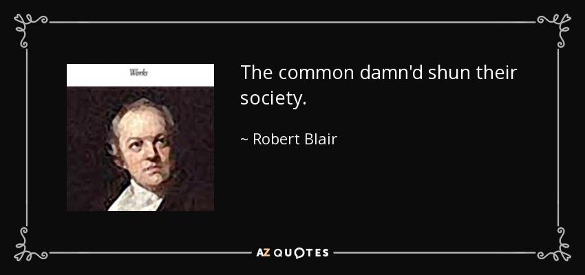 The common damn'd shun their society. - Robert Blair