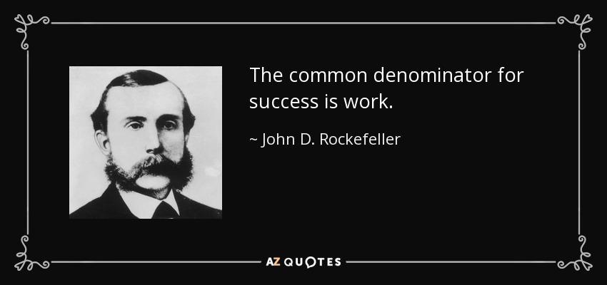 The common denominator for success is work. - John D. Rockefeller