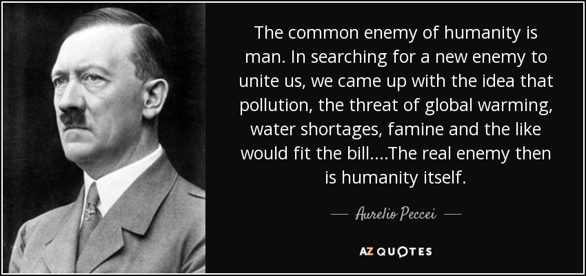 The common enemy of humanity is man. In searching for a new enemy to unite us, we came up with the idea that pollution, the threat of global warming, water shortages, famine and the like would fit the bill. ...The real enemy then is humanity itself. - Aurelio Peccei
