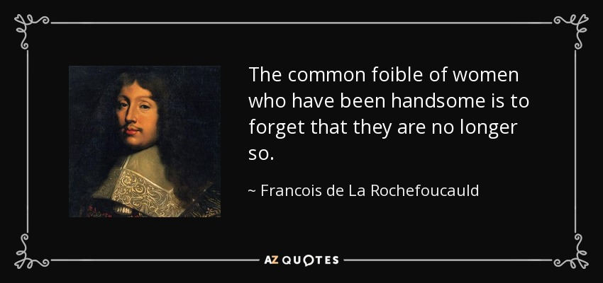 The common foible of women who have been handsome is to forget that they are no longer so. - Francois de La Rochefoucauld