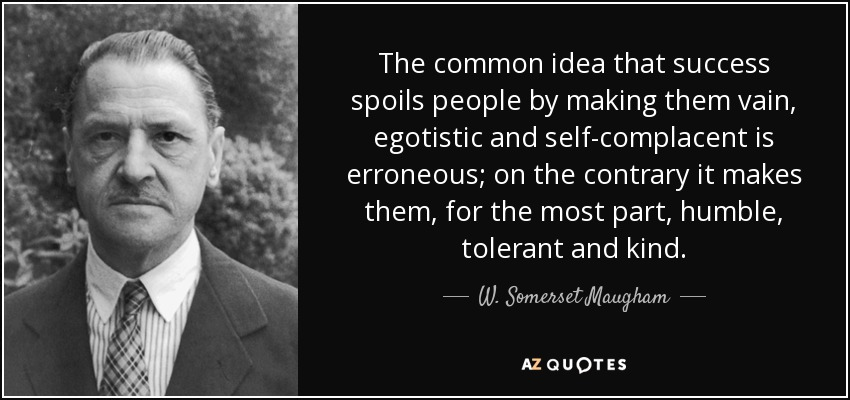The common idea that success spoils people by making them vain, egotistic and self-complacent is erroneous; on the contrary it makes them, for the most part, humble, tolerant and kind. - W. Somerset Maugham