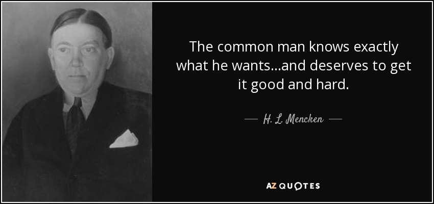 The common man knows exactly what he wants...and deserves to get it good and hard. - H. L. Mencken
