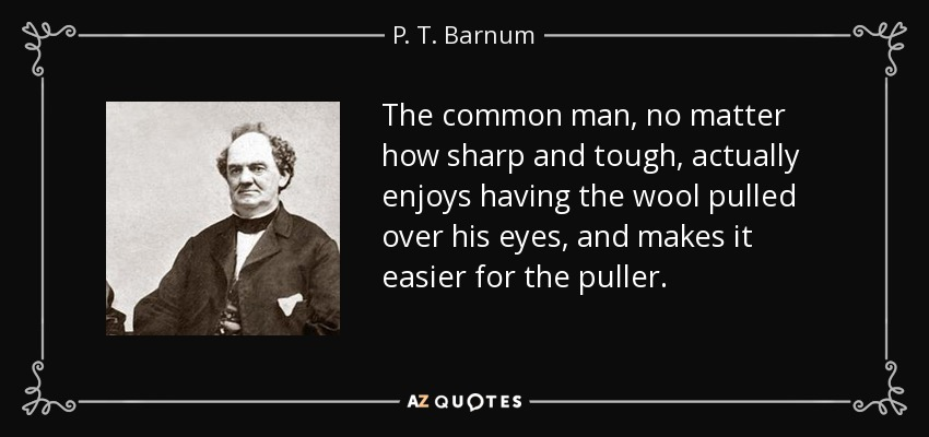 The common man, no matter how sharp and tough, actually enjoys having the wool pulled over his eyes, and makes it easier for the puller. - P. T. Barnum