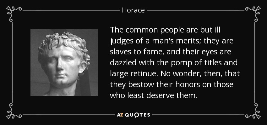 The common people are but ill judges of a man's merits; they are slaves to fame, and their eyes are dazzled with the pomp of titles and large retinue. No wonder, then, that they bestow their honors on those who least deserve them. - Horace
