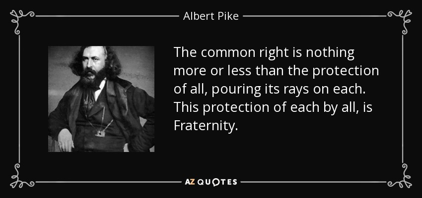The common right is nothing more or less than the protection of all, pouring its rays on each. This protection of each by all, is Fraternity. - Albert Pike