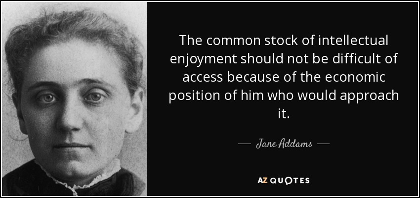 The common stock of intellectual enjoyment should not be difficult of access because of the economic position of him who would approach it. - Jane Addams
