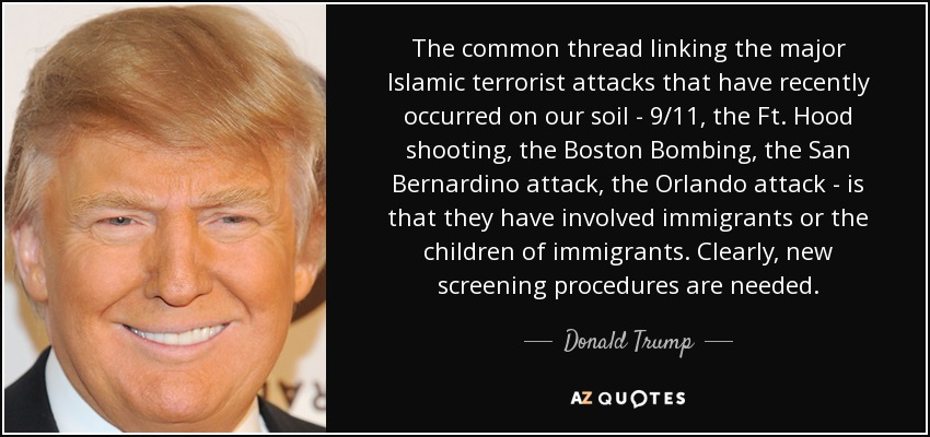 The common thread linking the major Islamic terrorist attacks that have recently occurred on our soil - 9/11, the Ft. Hood shooting, the Boston Bombing, the San Bernardino attack, the Orlando attack - is that they have involved immigrants or the children of immigrants. Clearly, new screening procedures are needed. - Donald Trump
