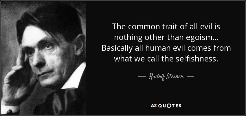 The common trait of all evil is nothing other than egoism... Basically all human evil comes from what we call the selfishness. - Rudolf Steiner