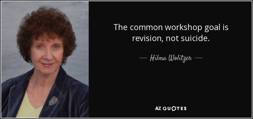 The common workshop goal is revision, not suicide. - Hilma Wolitzer
