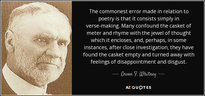 The commonest error made in relation to poetry is that it consists simply in verse-making. Many confound the casket of meter and rhyme with the jewel of thought which it encloses, and, perhaps, in some instances, after close investigation, they have found the casket empty and turned away with feelings of disappointment and disgust. - Orson F. Whitney