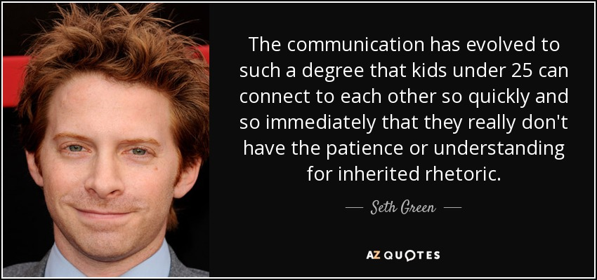 The communication has evolved to such a degree that kids under 25 can connect to each other so quickly and so immediately that they really don't have the patience or understanding for inherited rhetoric. - Seth Green