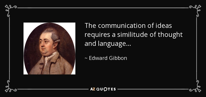 The communication of ideas requires a similitude of thought and language . . . - Edward Gibbon