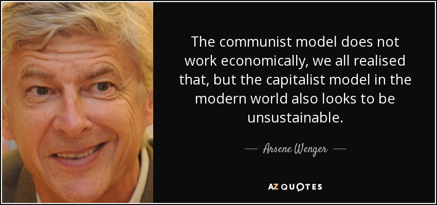 The communist model does not work economically, we all realised that, but the capitalist model in the modern world also looks to be unsustainable. - Arsene Wenger