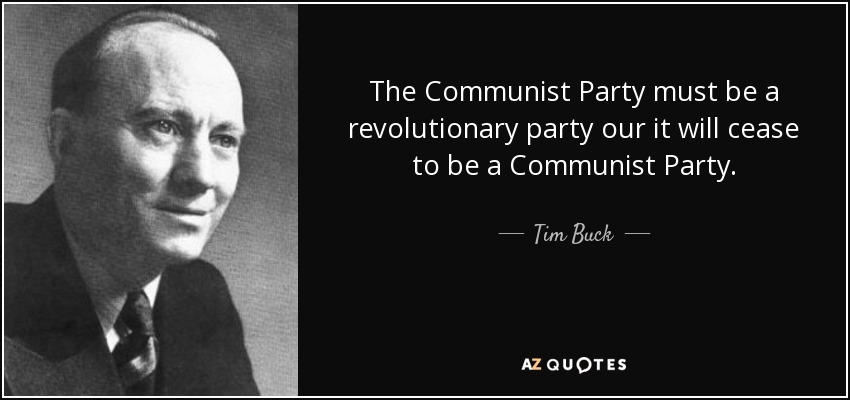 The Communist Party must be a revolutionary party our it will cease to be a Communist Party. - Tim Buck