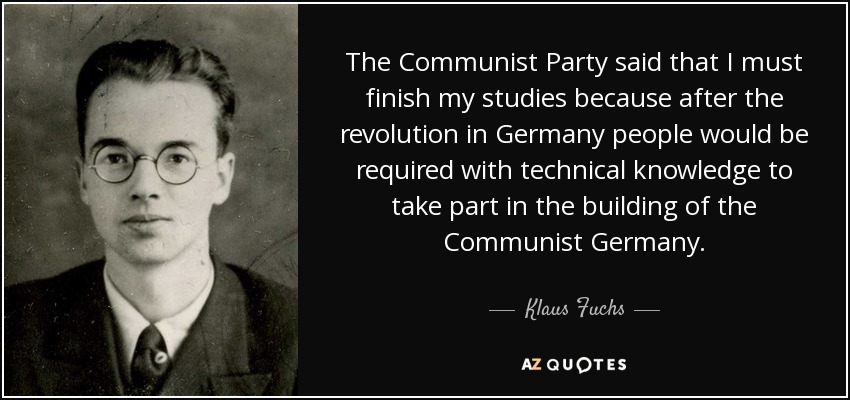 The Communist Party said that I must finish my studies because after the revolution in Germany people would be required with technical knowledge to take part in the building of the Communist Germany. - Klaus Fuchs