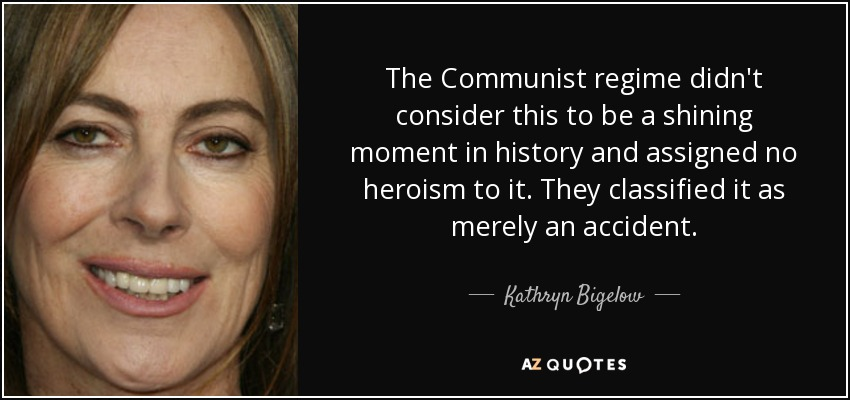 The Communist regime didn't consider this to be a shining moment in history and assigned no heroism to it. They classified it as merely an accident. - Kathryn Bigelow