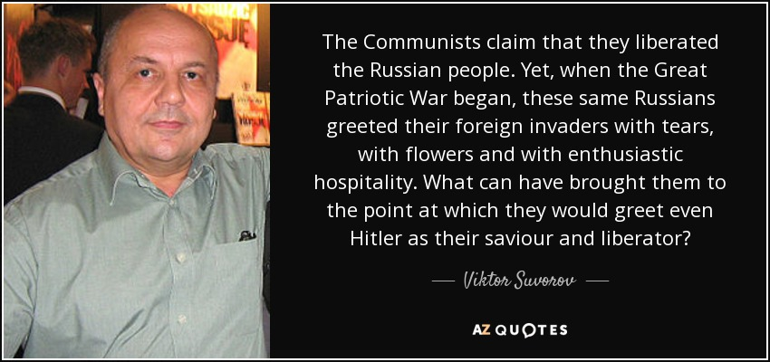 The Communists claim that they liberated the Russian people. Yet, when the Great Patriotic War began, these same Russians greeted their foreign invaders with tears, with flowers and with enthusiastic hospitality. What can have brought them to the point at which they would greet even Hitler as their saviour and liberator? - Viktor Suvorov