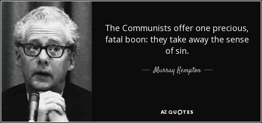 The Communists offer one precious, fatal boon: they take away the sense of sin. - Murray Kempton