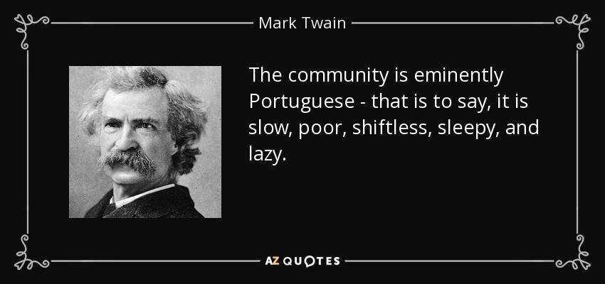 The community is eminently Portuguese - that is to say, it is slow, poor, shiftless, sleepy, and lazy. - Mark Twain