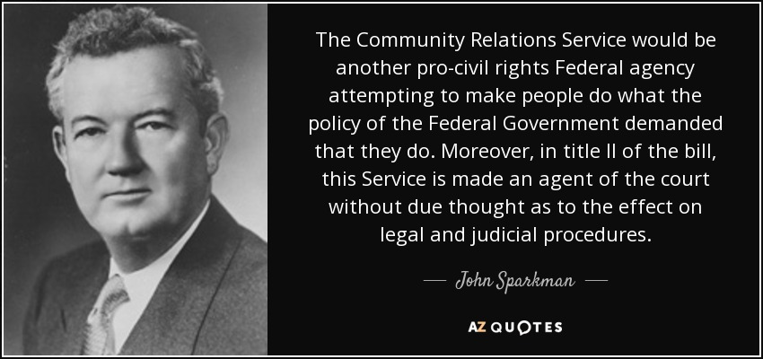 The Community Relations Service would be another pro-civil rights Federal agency attempting to make people do what the policy of the Federal Government demanded that they do. Moreover, in title II of the bill, this Service is made an agent of the court without due thought as to the effect on legal and judicial procedures. - John Sparkman