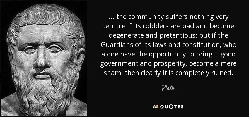 ... the community suffers nothing very terrible if its cobblers are bad and become degenerate and pretentious; but if the Guardians of its laws and constitution, who alone have the opportunity to bring it good government and prosperity, become a mere sham, then clearly it is completely ruined. - Plato