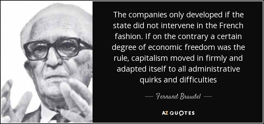 The companies only developed if the state did not intervene in the French fashion. If on the contrary a certain degree of economic freedom was the rule, capitalism moved in firmly and adapted itself to all administrative quirks and difficulties - Fernand Braudel