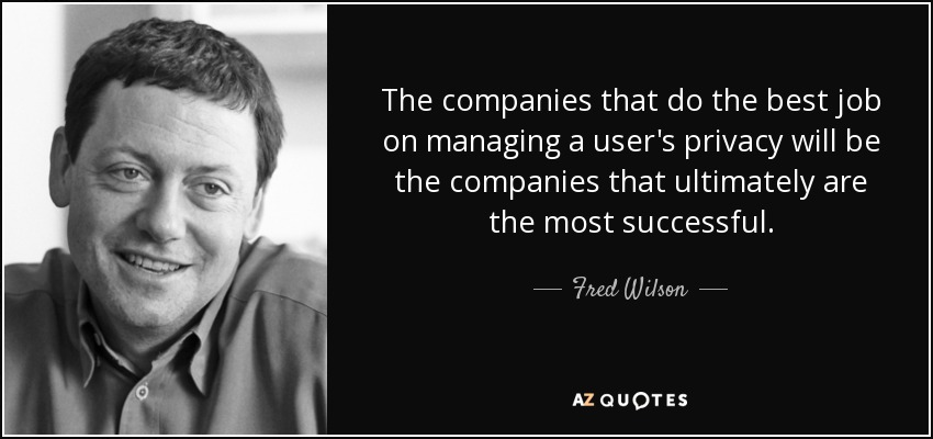 The companies that do the best job on managing a user's privacy will be the companies that ultimately are the most successful. - Fred Wilson