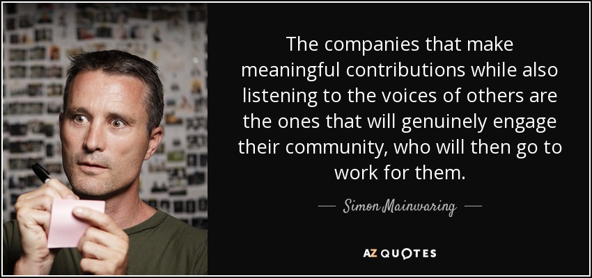 The companies that make meaningful contributions while also listening to the voices of others are the ones that will genuinely engage their community, who will then go to work for them. - Simon Mainwaring