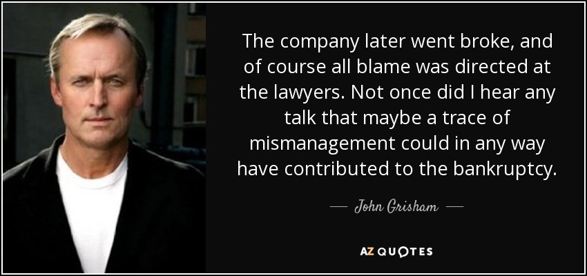 The company later went broke, and of course all blame was directed at the lawyers. Not once did I hear any talk that maybe a trace of mismanagement could in any way have contributed to the bankruptcy. - John Grisham