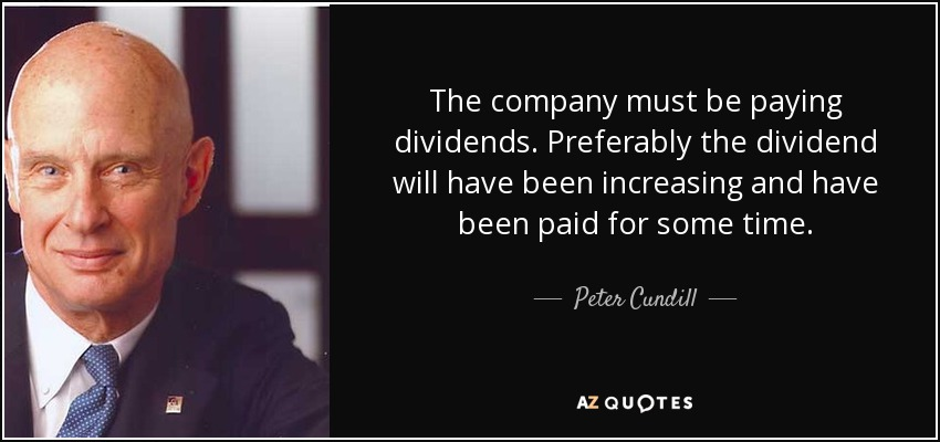 The company must be paying dividends. Preferably the dividend will have been increasing and have been paid for some time. - Peter Cundill