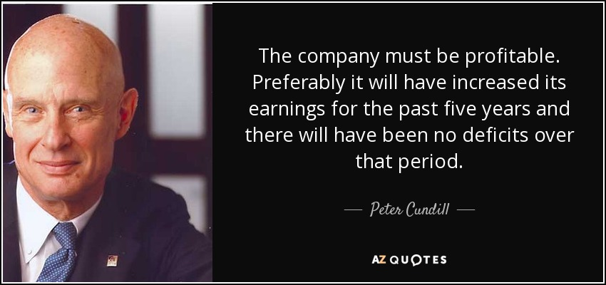 The company must be profitable. Preferably it will have increased its earnings for the past five years and there will have been no deficits over that period. - Peter Cundill