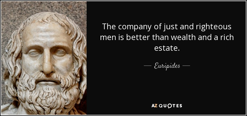 The company of just and righteous men is better than wealth and a rich estate. - Euripides