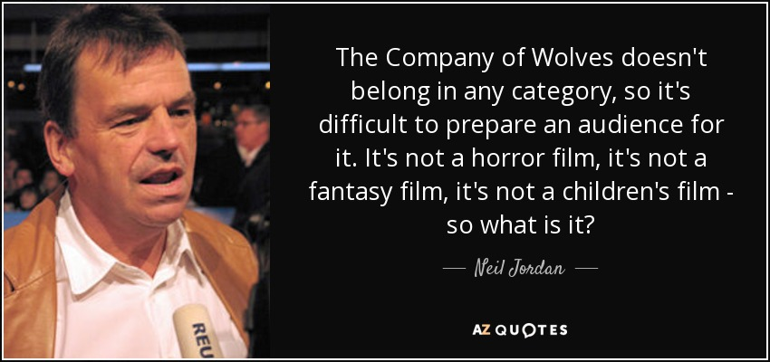 The Company of Wolves doesn't belong in any category, so it's difficult to prepare an audience for it. It's not a horror film, it's not a fantasy film, it's not a children's film - so what is it? - Neil Jordan